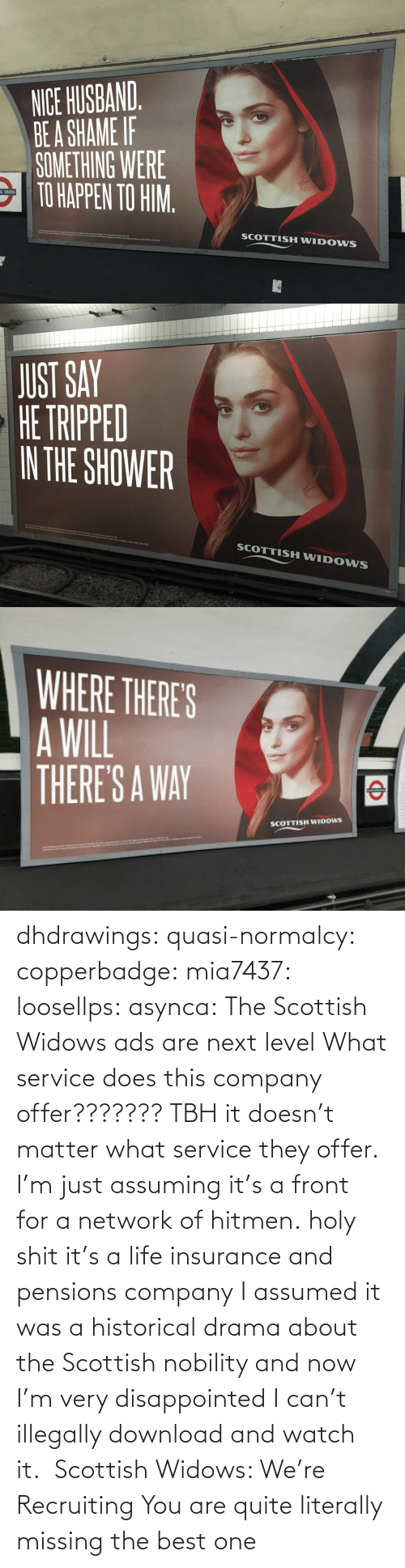 the best: dhdrawings:  quasi-normalcy:  copperbadge:  mia7437:  loosellps:  asynca: The Scottish Widows ads are next level What service does this company offer??????? TBH it doesn't matter what service they offer. I'm just assuming it's a front for a network of hitmen.  holy shit it's a life insurance and pensions company  I assumed it was a historical drama about the Scottish nobility and now I'm very disappointed I can't illegally download and watch it.     Scottish Widows: We're Recruiting    You are quite literally missing the best one