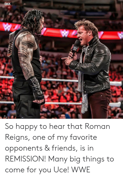 Roman Reigns: DHK So happy to hear that Roman Reigns, one of my favorite opponents & friends, is in REMISSION! Many big things to come for you Uce! WWE