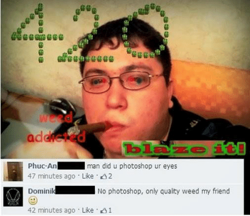 Man Did: di  addic  Phuc-An  47 minutes ago Like 2  Dominik No photoshop, only quality weed my friend  42 minutes ago . Like·21  man did u photoshop ur eyes