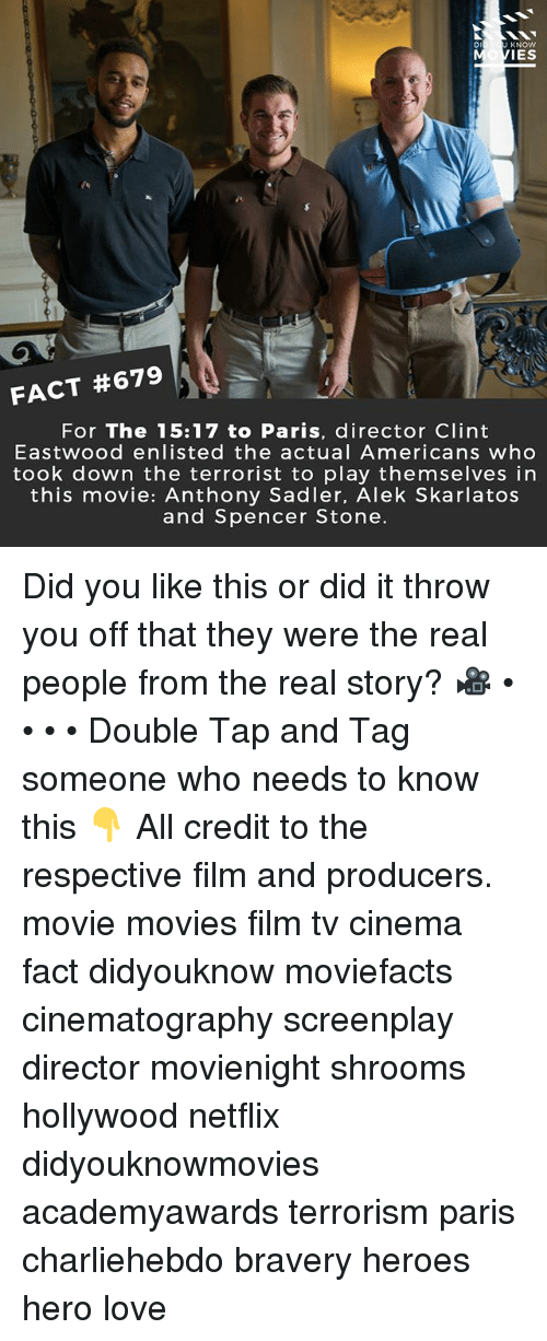 The Terrorist: Di  KNOW  IES  FACT #679  For The 15:17 to Paris, director Clint  Eastwood enlisted the actual Americans who  took down the terrorist to play themselves in  this movie: Anthony Sadler, Alek Skarlatos  and Spencer Stone. Did you like this or did it throw you off that they were the real people from the real story? 🎥 • • • • Double Tap and Tag someone who needs to know this 👇 All credit to the respective film and producers. movie movies film tv cinema fact didyouknow moviefacts cinematography screenplay director movienight shrooms hollywood netflix didyouknowmovies academyawards terrorism paris charliehebdo bravery heroes hero love