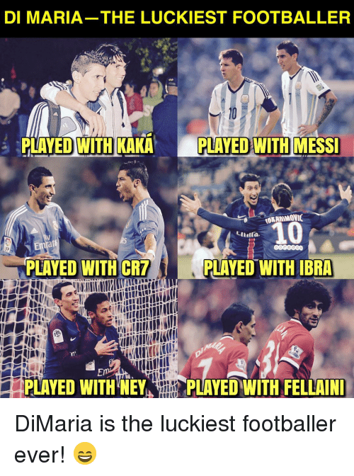 Memes, Messi, and 🤖: DI MARIA-THE LUCKIEST FOOTBALLER  PLAYED WITH KAKA P  PLAYED WITH  MESSI  PLAYED WITH CR7  PLAYED WITH  IBRA  PLAYED WITH NEY,  PLAYED WİTH FELLAINI DiMaria is the luckiest footballer ever! 😄