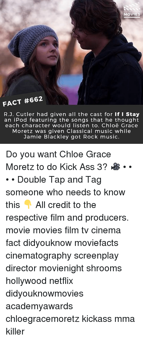 kick ass: Di  MOVIES  FACT #662  R.J. Cutler had given all the cast for If I Stay  an iPod featuring the songs that he thought  each character would listen to. Chloë Grace  Moretz was given Classical music while  Jamie Blackley got Rock music. Do you want Chloe Grace Moretz to do Kick Ass 3? 🎥 • • • • Double Tap and Tag someone who needs to know this 👇 All credit to the respective film and producers. movie movies film tv cinema fact didyouknow moviefacts cinematography screenplay director movienight shrooms hollywood netflix didyouknowmovies academyawards chloegracemoretz kickass mma killer