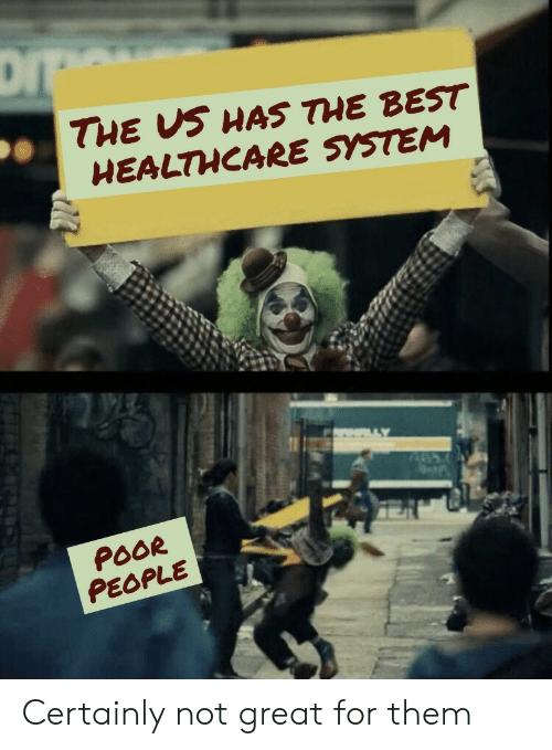 certainly: DI  THE US HAS THE BEST  HEALTHCARE SYSTEM  POOR  PEOPLE Certainly not great for them