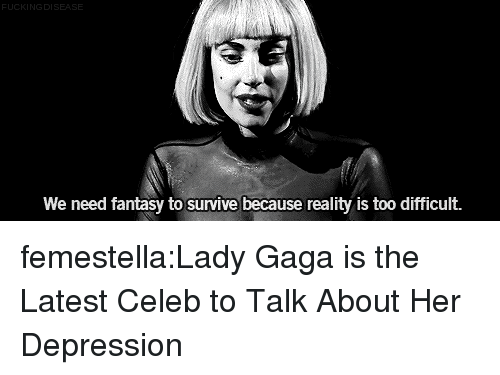 Lady Gaga: DI  We need fantasy to survive because reality is too difficult. femestella:Lady Gaga is the Latest Celeb to Talk About Her Depression