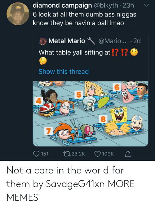show: diamond campaign @blkyth · 23h  6 look at all them dumb ass niggas  know they be havin a ball Imao  @Mario... · 2d  Metal Mario  What table yall sitting at !? !?  Show this thread  8.  700  27 23.2K  151  109K Not a care in the world for them by SavageG41xn MORE MEMES