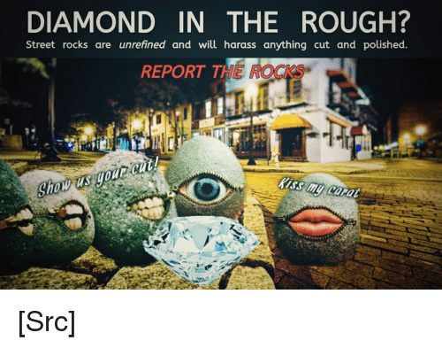 Reddit, Diamond, and Kiss: DIAMOND IN THE ROUGH?  Street rocks are unrefined and will harass anything cut and polished.  REPORT THE ROCKS  Kiss mu cora [Src]