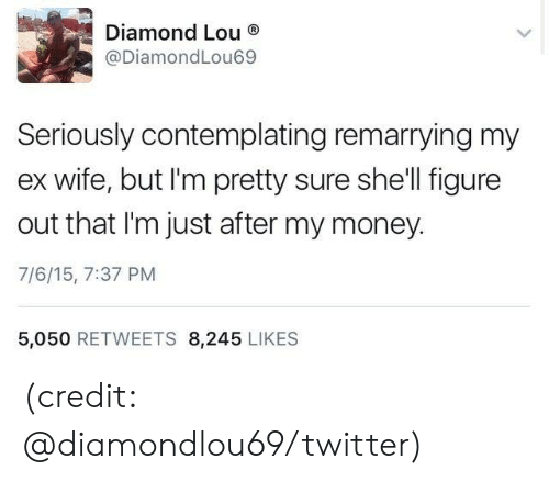 Lou: Diamond Lou  @DiamondLou69  Seriously contemplating remarrying my  wife, but I'm pretty sure she'll figure  out that I'm just after my money.  7/6/15, 7:37 PM  5,050 RETWEETS 8,245 LIKES (credit: @diamondlou69/twitter)