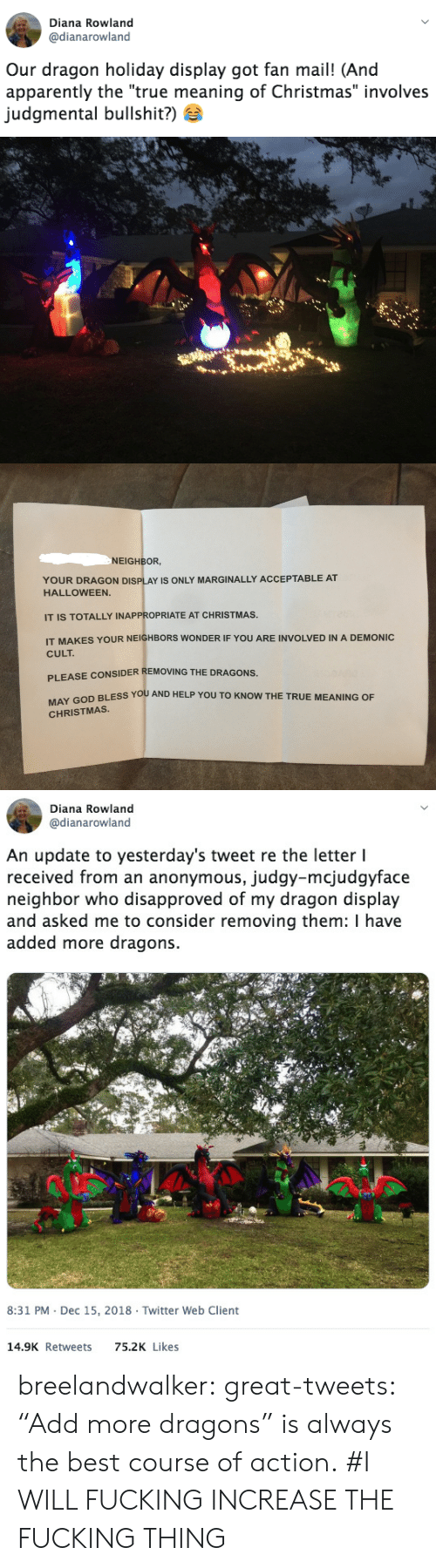 "Tweets: Diana Rowland  @dianarowland  Our dragon holiday display got fan mail! (And  apparently the ""true meaning of Christmas"" involves  Judgmental bullshit?)   NEIGHBOR  YOUR DRAGON DISPLAY IS ONLY MARGINALLY ACCEPTABLE AT  HALLOWEEN.  IT IS TOTALLY INAPPROPRIATE AT CHRISTMAS.  IT MAKES YOUR NEIGHBORS WONDER IF YOU ARE INVOLVED IN A DEMONIC  CULT  PLEASE CONSIDER REMOVING THE DRAGONS.  GO BLESS YOU AND HELP YOU TO KNOW THE TRUE MEANING OF  CHRISTMAS   Diana Rowland  @dianarowland  An update to yesterday's tweet re the letter l  received from an anonymous, judgy-mciudgvface  neighbor who disapproved of my dragon display  and asked me to consider removing them: I have  added more dragons.  8:31 PM Dec 15, 2018 Twitter Web Client  14.9K Retweets  75.2K Likes breelandwalker: great-tweets: ""Add more dragons"" is always the best course of action. #I WILL FUCKING INCREASE THE FUCKING THING"