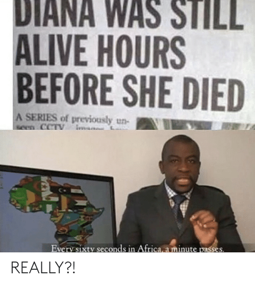 diana: DIANA WAS STILL  ALIVE HOURS  BEFORE SHE DIED  A SERIES of previously un-  seen CCTY  Every sixty seconds in Africa, a minute passes. REALLY?!