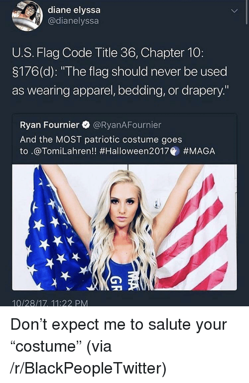 "bedding: diane elyssa  @dianelyssa  U.S. Flag Code Title 36, Chapter 10:  3176(d): ""The flag should never be used  as wearing apparel, bedding, or drapery.""  Ryan Fournier @RyanAFournier  And the MOST patriotic costume goes  to .@Tom.Lahren!! #Halloween2017@ #MAGA  10/28/17, 11:22 PM <p>Don&rsquo;t expect me to salute your &ldquo;costume&rdquo; (via /r/BlackPeopleTwitter)</p>"
