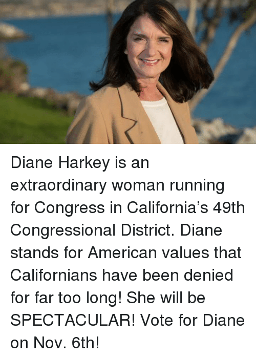 American, California, and Running: Diane Harkey is an extraordinary woman running for Congress in California's 49th Congressional District. Diane stands for American values that Californians have been denied for far too long! She will be SPECTACULAR! Vote for Diane on Nov. 6th!