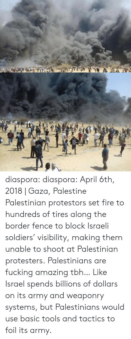 Fire, Fucking, and Soldiers: diaspora:  diaspora:   April 6th, 2018 | Gaza, Palestine  Palestinian protestors set fire to hundreds of tires along the border fence to block Israeli soldiers' visibility, making them unable to shoot at Palestinian protesters.   Palestinians are fucking amazing tbh… Like Israel spends billions of dollars on its army and weaponry systems, but Palestinians would use basic tools and tactics to foil its army.