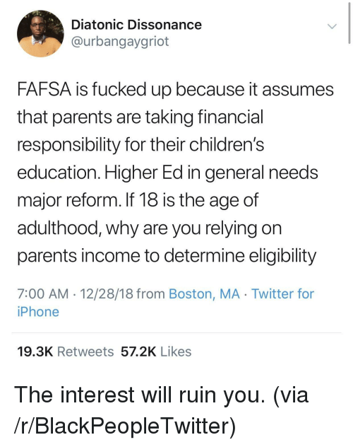 Blackpeopletwitter, Fafsa, and Iphone: Diatonic Dissonance  @urbangaygriot  FAFSA is fucked up because it assumes  that parents are taking financial  responsibility for their children's  education. Higher Ed in general needs  major reform. If 18 is the age of  adulthood, why are you relying on  parents income to determine eligibility  7:00 AM 12/28/18 from Boston, MA Twitter for  iPhone  19.3K Retweets 57.2K Likes The interest will ruin you. (via /r/BlackPeopleTwitter)