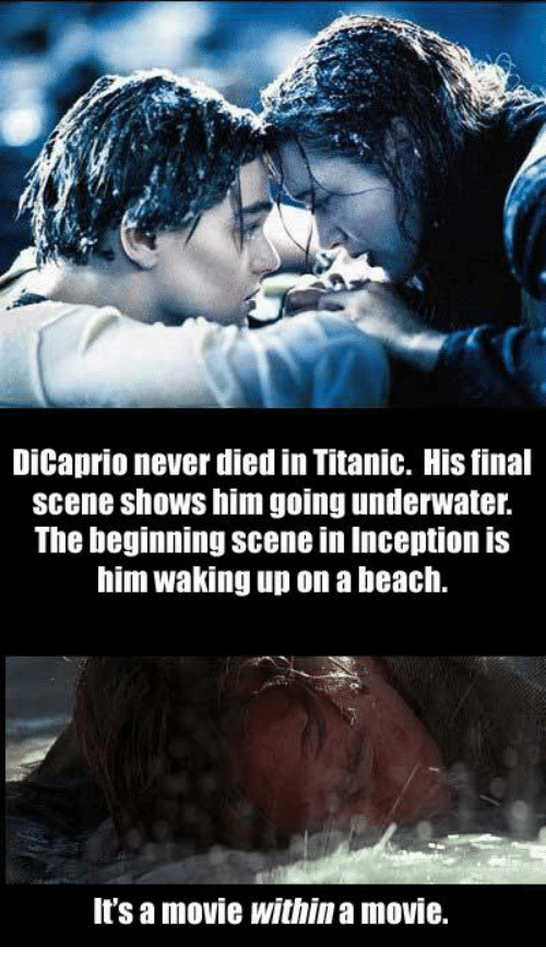 Final Scene: DiCaprio never died in Titanic. His final  scene shows him going underwater.  The beginning Scene in Inception IS  him waking up on a beach.  It's a movie within a movie.