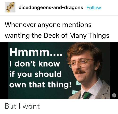 Deck Of Many Things: dicedungeons-and-dragons Follow  Whenever anyone mentions  wanting the Deck of Many Things  Hmmm....  I don't know  if you should  own that thing! But I want