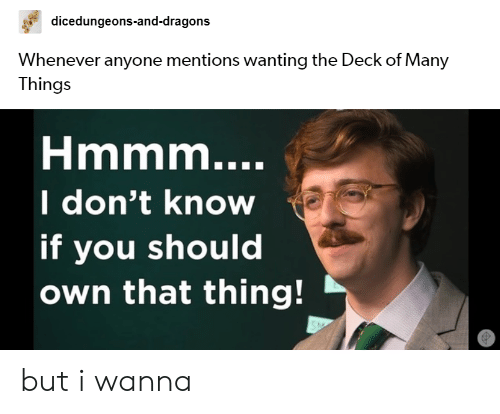 Deck Of Many Things: dicedungeons-and-dragons  Whenever anyone mentions wanting the Deck of Many  Things  Hmmm....  I don't know  if you should  own that thing! but i wanna