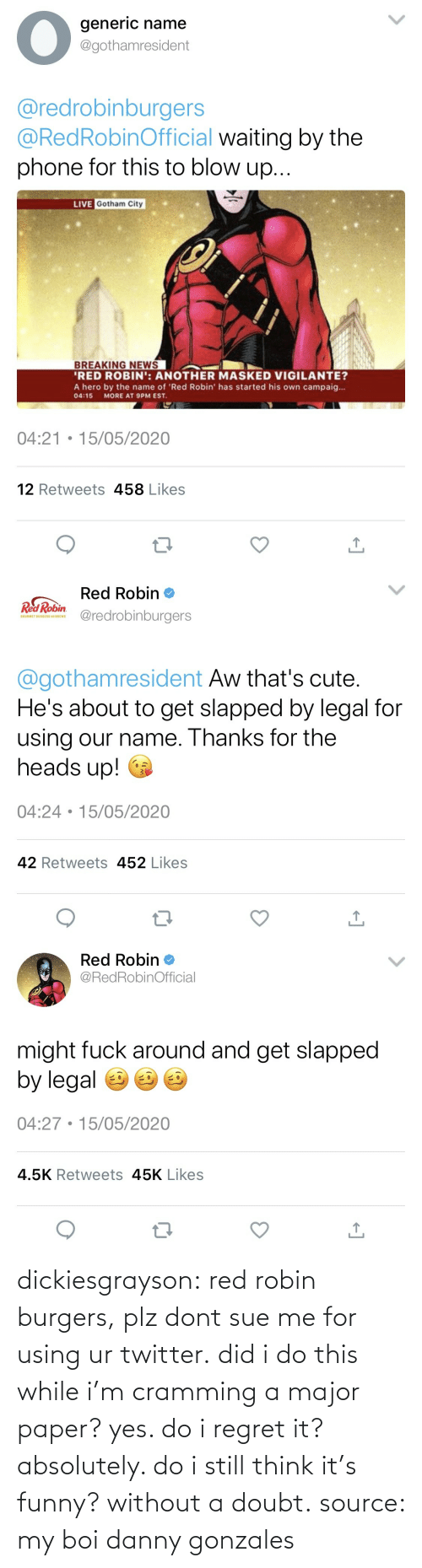 danny: dickiesgrayson:  red robin burgers, plz dont sue me for using ur twitter. did i do this while i'm cramming a major paper? yes. do i regret it? absolutely. do i still think it's funny? without a doubt. source: my boi danny gonzales
