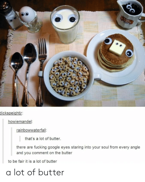 Eyes Staring: dickspeightir:  howiemandel:  rainbowwaterfall:  that's a lot of butter.  there are fucking google eyes staring into your soul from every angle  and you comment on the butter  to be fair it is a lot of butter a lot of butter