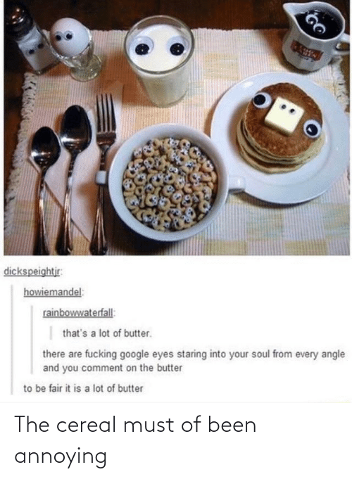 staring: dickspeightjr:  howiemandel:  rainbowwaterfall:  that's a lot of butter.  there are fucking google eyes staring into your soul from every angle  and you comment on the butter  to be fair it is a lot of butter The cereal must of been annoying