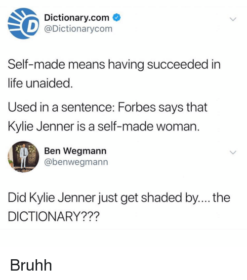 Funny, Kylie Jenner, and Life: Dictionary.com C  D@Dictionarycom  Self-made means havina succeeded in  life unaided  Used in a sentence: Forbes says that  Kylie Jenner is a self-made woman  Ben Wegmann  abenwegmann  Did Kylie Jenner just get shaded by.... the  DICTIONARY??? Bruhh