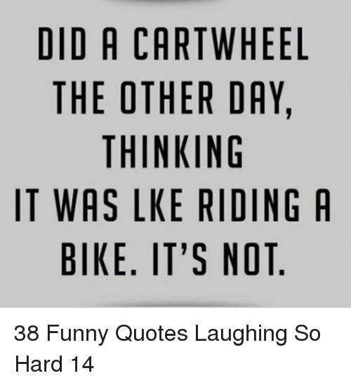 riding a bike: DID A CARTWHEEL  THE OTHER DAY,  THINKING  IT WAS LKE RIDING A  BIKE. IT'S NOT 38 Funny Quotes Laughing So Hard 14