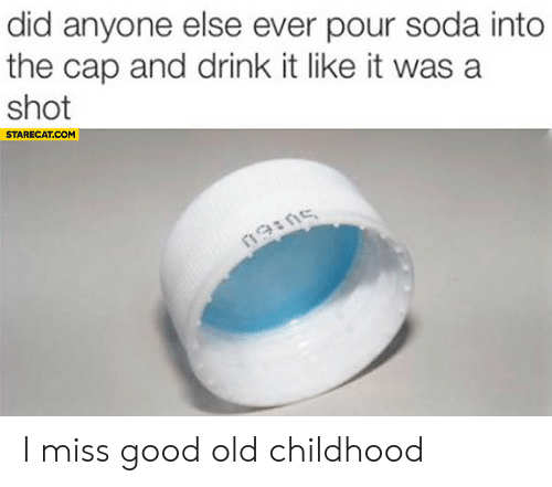 Good Old: did anyone else ever pour soda into  the cap and drink it like it was a  shot  STARECAT.COM  19ins I miss good old childhood