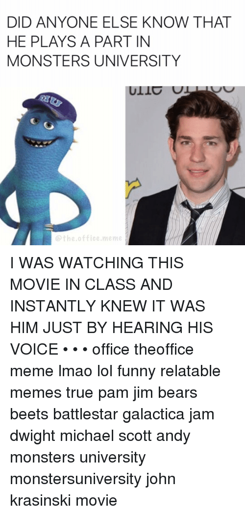 monster university: DID ANYONE ELSE KNOW THAT  HE PLAYS A PART IN  MONSTERS UNIVERSITY  the office meme I WAS WATCHING THIS MOVIE IN CLASS AND INSTANTLY KNEW IT WAS HIM JUST BY HEARING HIS VOICE • • • office theoffice meme lmao lol funny relatable memes true pam jim bears beets battlestar galactica jam dwight michael scott andy monsters university monstersuniversity john krasinski movie