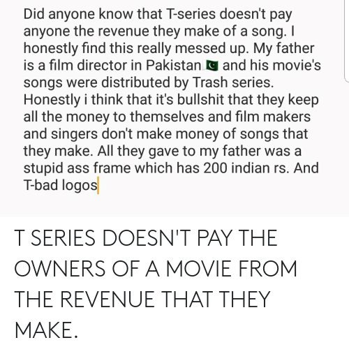 Ass, Bad, and Money: Did anyone know that T-series doesn't pay  anyone the revenue they make of a song. I  honestly find this really messed up. My father  is a film director in Pakistanand his movie's  songs were distributed by Trash series  Honestly i think that it's bullshit that they keep  all the money to themselves and film makers  and singers don't make money of songs that  they make. All they gave to my father was a  stupid ass frame which has 200 indian rs. And  T-bad logos T SERIES DOESN'T PAY THE OWNERS OF A MOVIE FROM THE REVENUE THAT THEY MAKE.