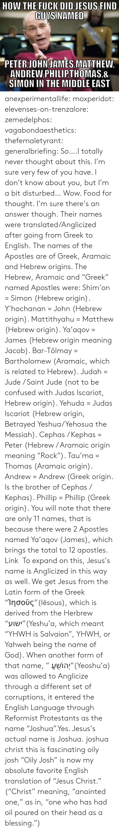 "Apostles: DID JESUS FIND  GUNS NAMED  PETER JOHNJAMES MATTHEW.  ANDREW.PHILIP,THOMAS.&  SIMON IN THE MIDDLE EAST anexperimentallife:  moxperidot:  elevenses-on-trenzalore:  zemedelphos:  vagabondaesthetics:  thefemaletyrant:  generalbriefing:  So….I totally never thought about this. I'm sure very few of you have. I don't know about you, but I'm a bit disturbed…  Wow. Food for thought. I'm sure there's an answer though.  Their names were translated/Anglicized after going from Greek to English. The names of the Apostles are of Greek, Aramaic and Hebrew origins. The Hebrew, Aramaic and ""Greek"" named Apostles were:  Shim'on = Simon (Hebrew origin).  Y'hochanan = John (Hebrew origin).  Mattithyahu = Matthew (Hebrew origin).  Ya'aqov = James (Hebrew origin meaning Jacob).  Bar-Tôlmay = Bartholomew (Aramaic, which is related to Hebrew).  Judah = Jude / Saint Jude (not to be confused with Judas Iscariot, Hebrew origin).  Yehuda = Judas Iscariot (Hebrew origin, Betrayed Yeshua/Yehosua the Messiah).  Cephas / Kephas = Peter (Hebrew / Aramaic origin meaning ""Rock"").  Tau'ma = Thomas (Aramaic origin).  Andrew = Andrew (Greek origin. Is the brother of Cephas / Kephas).  Phillip = Phillip (Greek origin).  You will note that there are only 11 names, that is because there were 2 Apostles named Ya'aqov (James), which brings the total to 12 apostles. Link   To expand on this, Jesus's name is Anglicized in this way as well. We get Jesus from the Latin form of the Greek ""Ἰησοῦς""(Iēsous), which is derived from the Herbrew ""ישוע""(Yeshu'a, which meant ""YHWH is Salvaion"", YHWH, or Yahweh being the name of God). When another form of that name, "" יְהוֹשֻׁעַ""(Yeoshu'a) was allowed to Anglicize through a different set of corruptions, it entered the English Language through Reformist Protestants as the name ""Joshua"".Yes. Jesus's actual name is Joshua.  joshua christ this is fascinating   oily josh  ""Oily Josh"" is now my absolute favorite English translation of ""Jesus Christ."" (""Christ"" meaning, ""anointed one,"" as in, ""one who has had oil poured on their head as a blessing."")"