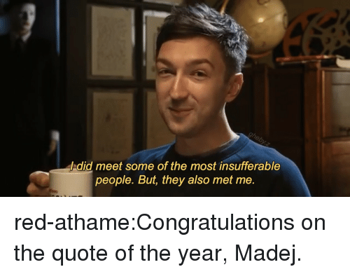 Tumblr, Blog, and Congratulations: / did meet some of the most insufferable  people. But, they also met me. red-athame:Congratulations on the quote of the year, Madej.