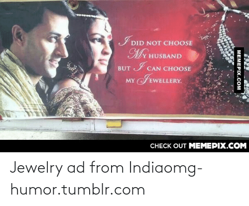 my c: DID NOT CHOOSE  MY HUSBAND  BUT I CAN CHOOSE  JEWELLERY.  MY  CНЕCK OUT MЕМЕРIХ.COM  МЕМЕРIХ.СОм Jewelry ad from Indiaomg-humor.tumblr.com