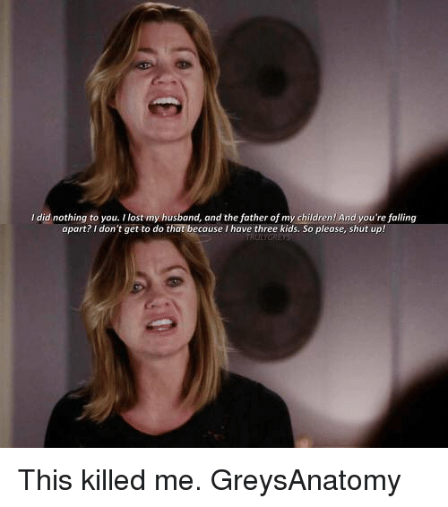 Please Shut Up: did nothing to you. I lost my husband, and the father of my children! And you're falling  apart? I don't get to do that because I have three kids. So please, shut up!  TRULY This killed me. GreysAnatomy