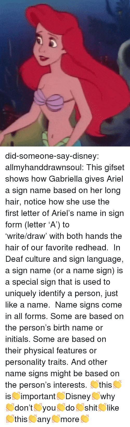 redhead: did-someone-say-disney: allmyhanddrawnsoul:    This gifset shows how Gabriella gives Ariel a sign name based on her long hair, notice how she use the first letter of Ariel's name in sign form (letter 'A') to 'write/draw' with both hands the hair of our favorite redhead.    In Deaf culture and sign language, a sign name (or a name sign) is a special sign that is used to uniquely identify a person, just like a name.    Name signs come in all forms. Some are based on the person's birth name or initials. Some are based on their physical features or personality traits. And other name signs might be based on the person's interests.     👏this👏is👏important👏Disney👏why👏don't👏you👏do👏shit👏like👏this👏any👏more👏