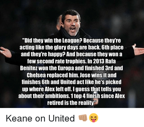 "Chelsea, Memes, and Guess: ""Did they win the League? Because they're  actinglike the glory days are back. 6th place  and they're happy? And because they won a  few second rate trophies. In 2013 Rafa  Benitez Wonthe Europa and finished 3rd and  Chelsea replaced him. Jose wins itand  finishes 6th and United act like he's picked  up where Alex left off. I guess that tells you  about their ambitions. 1 top4finish since Alex  retired is the reality Keane on United 👊🏽😝"