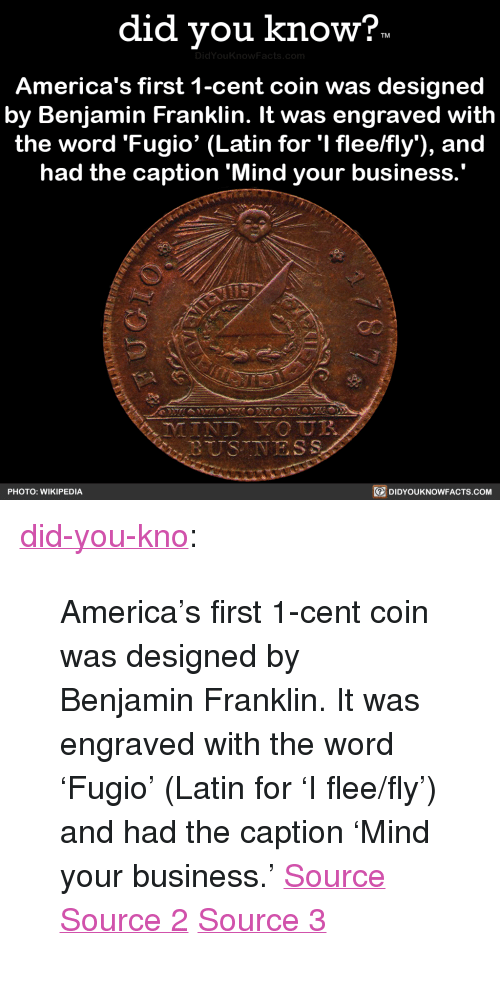"Benjamin Franklin: did vou know?  DidYou  America's first 1-cent coin was designed  by Benjamin Franklin. It was engraved with  the word 'Fugio' (Latin for 'I flee/fly), and  had the caption 'Mind your business  PHOTO: WIKIPEDIA  DIDYOUKNOWFACTS.coM <p><a href=""http://didyouknowblog.com/post/169289338294/americas-first-1-cent-coin-was-designed-by"" class=""tumblr_blog"">did-you-kno</a>:</p>  <blockquote><p>America's first 1-cent coin was designed  by Benjamin Franklin. It was engraved  with the word 'Fugio' (Latin for 'I flee/fly')  and had the caption &lsquo;Mind your business.'  <a href=""https://en.wikipedia.org/wiki/Fugio_Cent"">Source</a> <a href=""https://coins.nd.edu/ColCoin/ColCoinIntros/Fugio.intro.html"">Source 2</a> <a href=""http://www.pennies.org/index.php/penny-history/a-brief-history-of-the-u-s-cent"">Source 3</a></p></blockquote>"