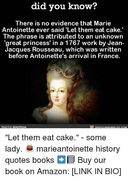 "Amazon, Books, and Memes: did vou know?  There is no evidence that Marie  Antoinette ever said 'Let them eat cake.'  The phrase is attributed to an unknown  great princess' in a 1767 work by Jean-  Jacques Rousseau, which was written  before Antoinette's arrival in France.  PHOTO: WIKIPEDIA  DIDYOUKNOWBLOG.COM ""Let them eat cake."" - some lady. 🎂 marieantoinette history quotes books ➡️📓 Buy our book on Amazon: [LINK IN BIO]"