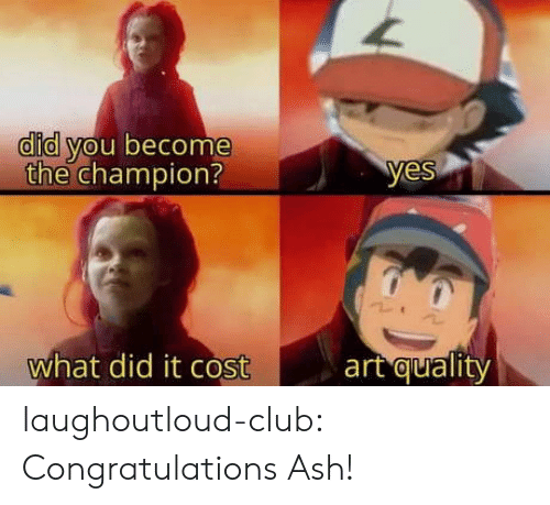 Ash, Club, and Tumblr: did you become  the champion?  yes  art quality  what did it cost laughoutloud-club:  Congratulations Ash!