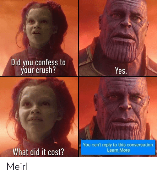 Crush, MeIRL, and Yes: Did you confess to  your crush?  Yes.  You can't reply to this conversation.  Learn More  What did it cost? Meirl
