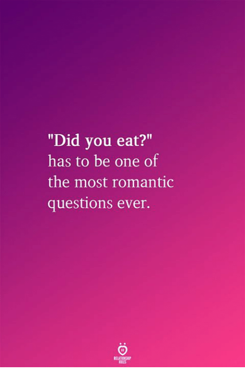 """Questions, One, and Did: """"Did you eat?""""  has to be one of  the most romantic  questions ever."""