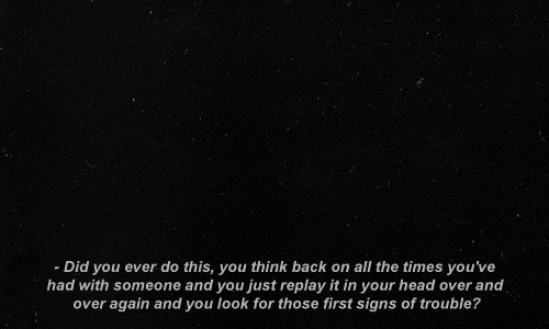 Over And Over: -Did you ever do this, you think back on all the times you've  had with someone and you just replay it in your head over and  over again and you look for those first signs of trouble?