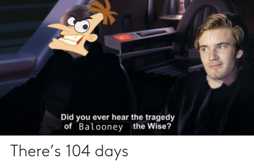 Did, You, and Ever: Did you ever hear the tragedy  of Balooney the Wise? There's 104 days