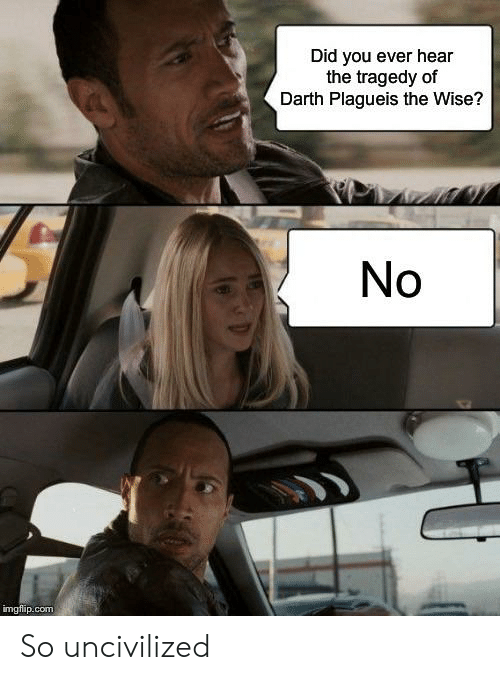 Com, Darth, and Did: Did you ever hear  the tragedy of  Darth Plagueis the Wise?  No  imgflip.com So uncivilized