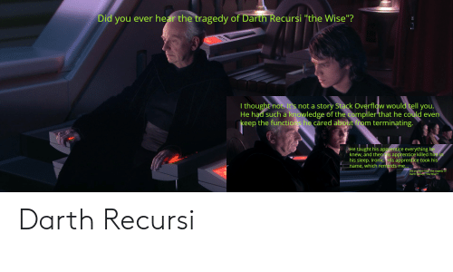 """Ironic, Knowledge, and Sleep: Did you ever hear the tragedy of Darth Recursi """"the Wise""""?  I thought not. It's not a story Stack Overflow would tell you.  He had such a knowledge of the compiler that he could even  keep the functios he cared about from terminating.  He taught his apprentice everything he  knew, and then is apprentice killed him in  his sleep. Ironic. His apprentice took his  iname, which reminds me...  Did you ever hear the tragedy of  Darth Recurst the Wise """"? Darth Recursi"""