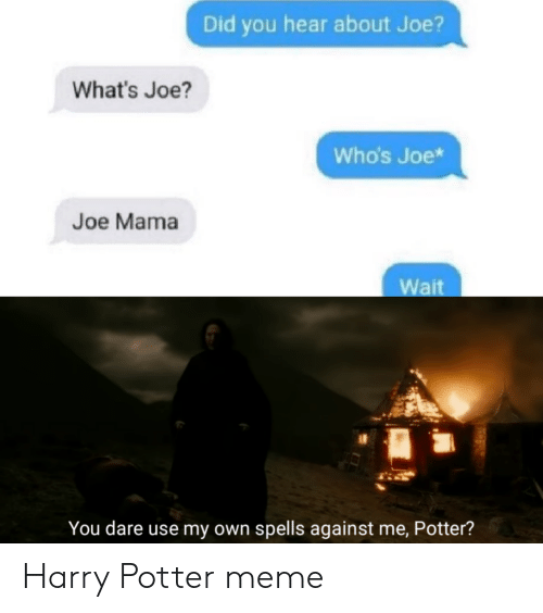 Harry Potter: Did you hear about Joe?  What's Joe?  Who's Joe*  Joe Mama  Wait  You dare use my own spells against me, Potter? Harry Potter meme