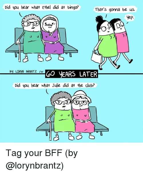 bingo: Did you hear what Ethel did at bingo?  That's gonna be us.  yep  By LORYN BRANTZ /BF  GO yEARS LATER  Did you hear what Julie did at the club? Tag your BFF (by @lorynbrantz)