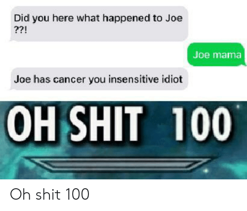 Shit, Cancer, and Idiot: Did you here what happened to Joe  ??!  Joe mama  Joe has cancer you insensitive idiot  OH SHIT 100 Oh shit 100