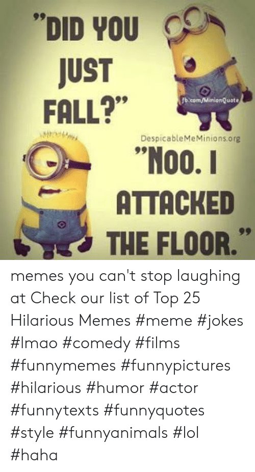 "Fall, Lmao, and Lol: DID YOU  JUST  FALL?""  b.com/MinionQuote  DespicableMeMinions.org  00.  ATTACKED  THE FLOOR."" memes you can't stop laughing at  Check our list of Top 25 Hilarious Memes #meme #jokes #lmao #comedy #films #funnymemes #funnypictures #hilarious #humor #actor #funnytexts #funnyquotes #style #funnyanimals #lol #haha"