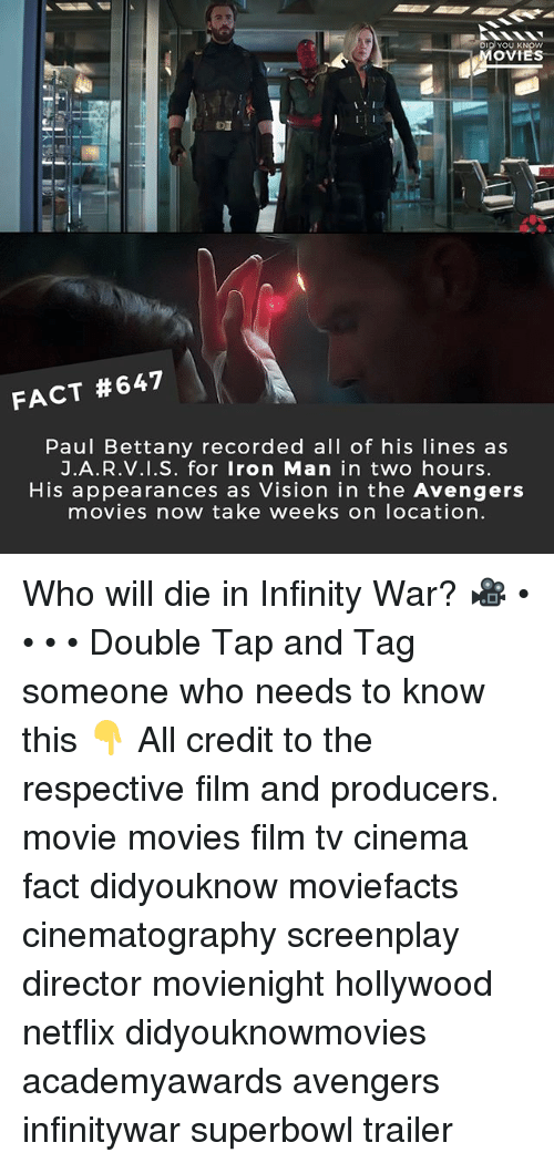 Iron Man, Memes, and Movies: DiD YOU KN  MOV  OTES  FACT #647  Paul Bettany recorded all of his lines as  J.A.R.v.i.S. for Iron Man in two hours  His appearances as Vision in the Avengers  movies now take weeks on location Who will die in Infinity War? 🎥 • • • • Double Tap and Tag someone who needs to know this 👇 All credit to the respective film and producers. movie movies film tv cinema fact didyouknow moviefacts cinematography screenplay director movienight hollywood netflix didyouknowmovies academyawards avengers infinitywar superbowl trailer