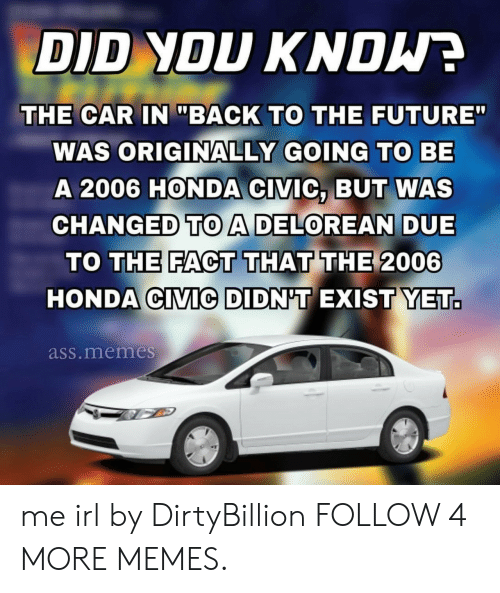 "Honda Civic: DID YOU KNDW  THE CAR IN ""BACK TO THE FUTURE""  WAS ORIGINALLY GOING TO BE  A 2006 HONDA CIVIC, BUT WAS  CHANGED TOA DELOREAN DUE  TO THE FACT THAT THE 2006  HONDA CIVIC DIDN'T EXIST YET.  ass.memes me irl by DirtyBillion FOLLOW 4 MORE MEMES."