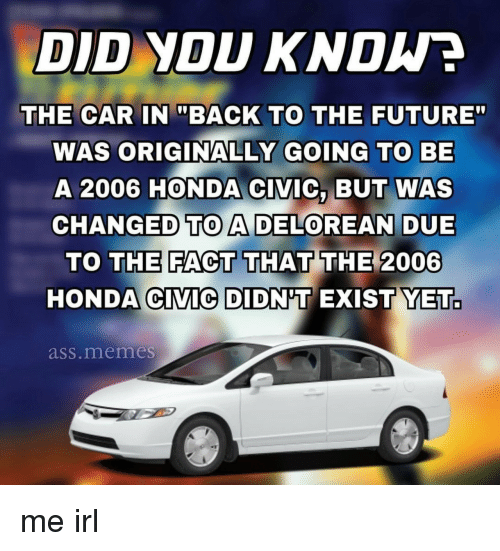 "Honda Civic: DID YOU KNDWE  THE CARBACK TO THE FUTURE""  WAS ORIGINALLY GOING TO BE  A 2006 HONDA CIVIC, BUT WAS  CHANGED TO A DELOREAN DUE  THE FACT THAT THE 2006  TO  HONDA CIVIC DIDNT EXIST YET.  ass.memes me irl"